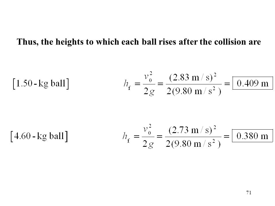 71 Thus, the heights to which each ball rises after the collision are