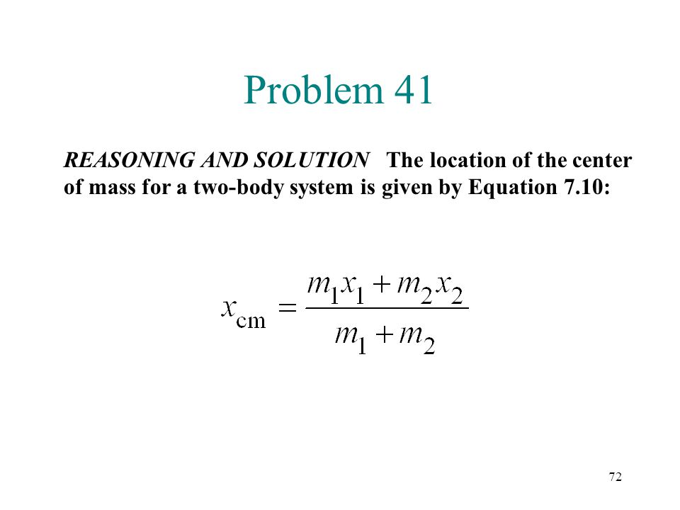 72 Problem 41 REASONING AND SOLUTION The location of the center of mass for a two-body system is given by Equation 7.10: