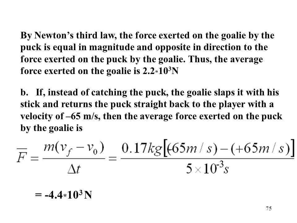 75 By Newton's third law, the force exerted on the goalie by the puck is equal in magnitude and opposite in direction to the force exerted on the puck