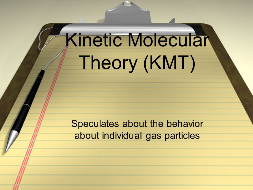 Kinetic Molecular Theory (KMT) Speculates about the behavior about individual gas particles