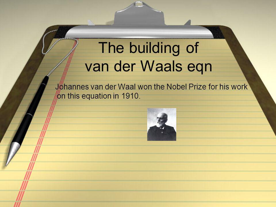 The building of van der Waals eqn Johannes van der Waal won the Nobel Prize for his work on this equation in 1910.
