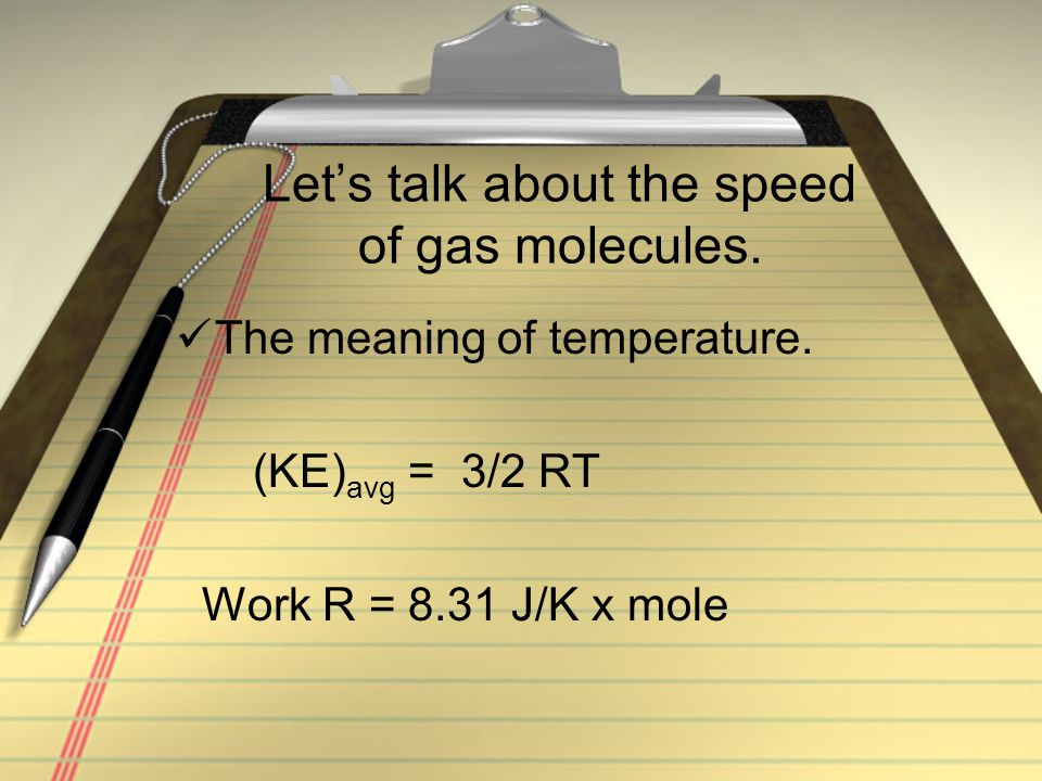 Let's talk about the speed of gas molecules. The meaning of temperature. (KE) avg = 3/2 RT Work R = 8.31 J/K x mole