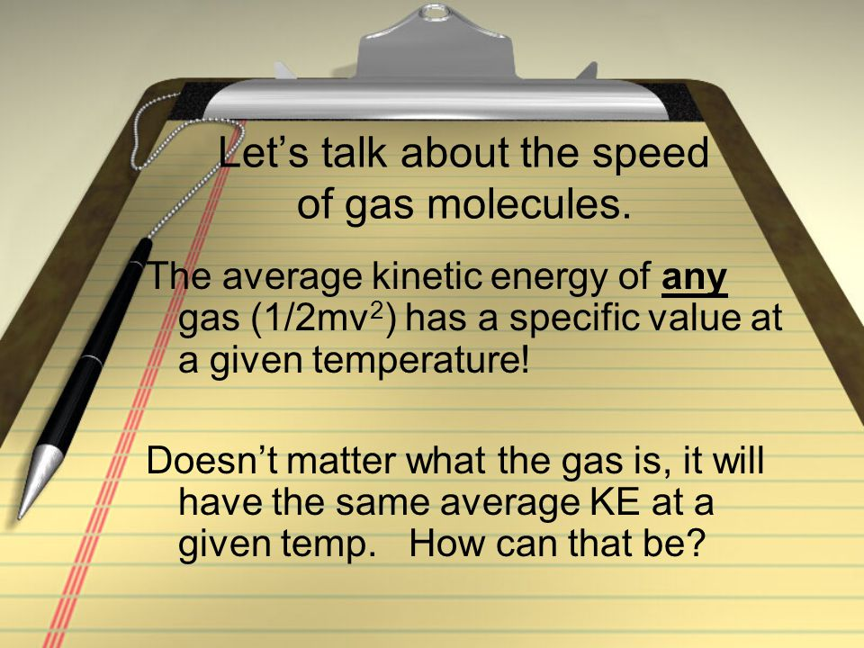 Let's talk about the speed of gas molecules. The average kinetic energy of any gas (1/2mv 2 ) has a specific value at a given temperature! Doesn't mat
