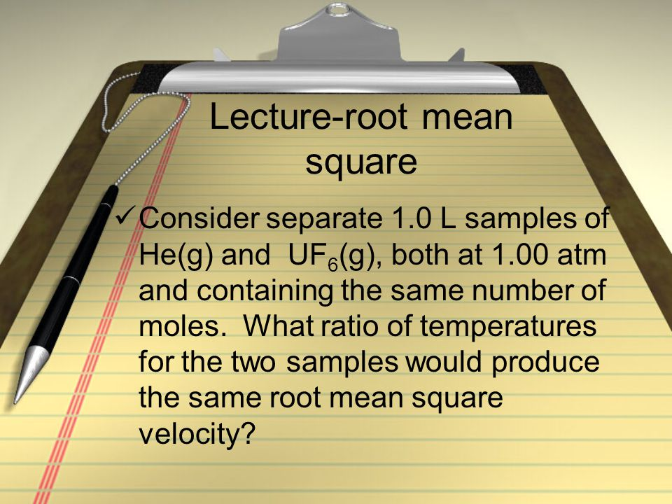 Lecture-root mean square Consider separate 1.0 L samples of He(g) and UF 6 (g), both at 1.00 atm and containing the same number of moles. What ratio o