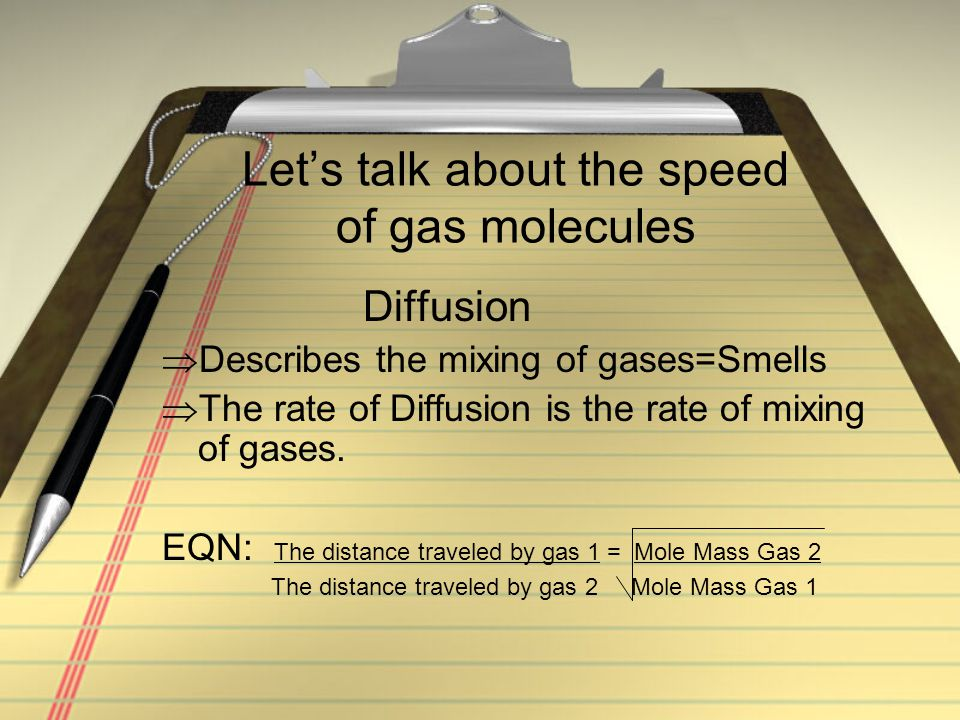 Let's talk about the speed of gas molecules Diffusion  Describes the mixing of gases=Smells  The rate of Diffusion is the rate of mixing of gases. E