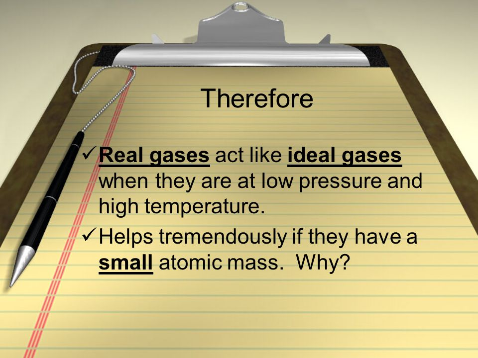 Therefore Real gases act like ideal gases when they are at low pressure and high temperature. Helps tremendously if they have a small atomic mass. Why