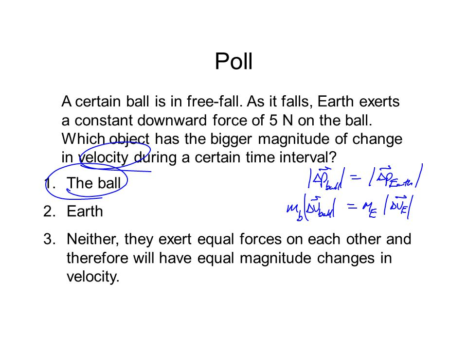 Poll A certain ball is in free-fall. As it falls, Earth exerts a constant downward force of 5 N on the ball. Which object has the bigger magnitude of