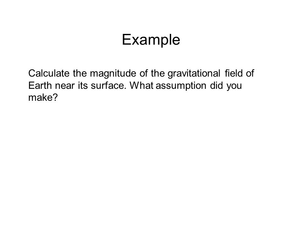 Example Calculate the magnitude of the gravitational field of Earth near its surface.