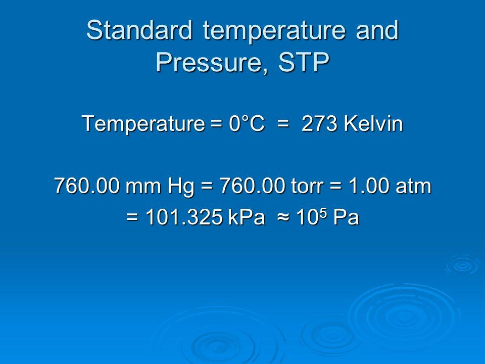 Standard temperature and Pressure, STP Temperature = 0°C = 273 Kelvin 760.00 mm Hg = 760.00 torr = 1.00 atm = 101.325 kPa ≈ 10 5 Pa