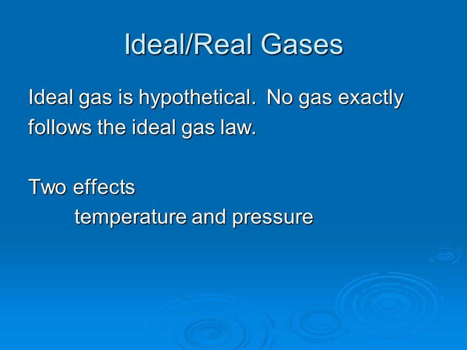 Ideal/Real Gases Ideal gas is hypothetical.No gas exactly follows the ideal gas law.
