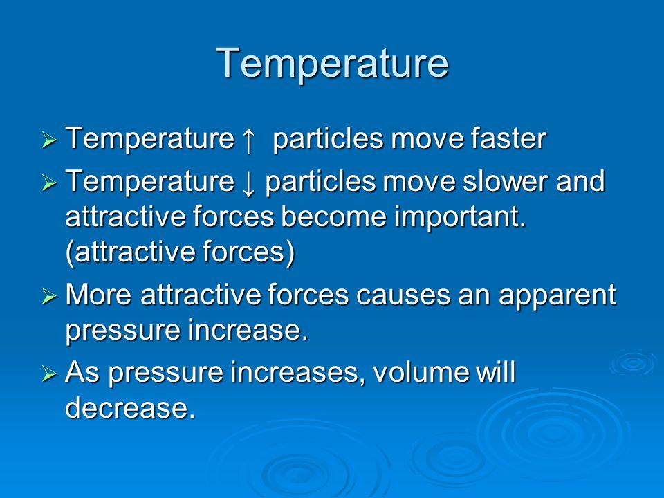 Temperature  Temperature ↑ particles move faster  Temperature ↓ particles move slower and attractive forces become important.