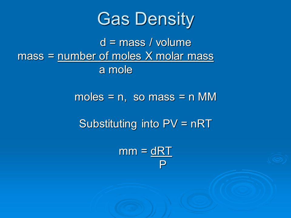 Gas Density d = mass / volume mass = number of moles X molar mass a mole a mole moles = n, so mass = n MM Substituting into PV = nRT mm = dRT P