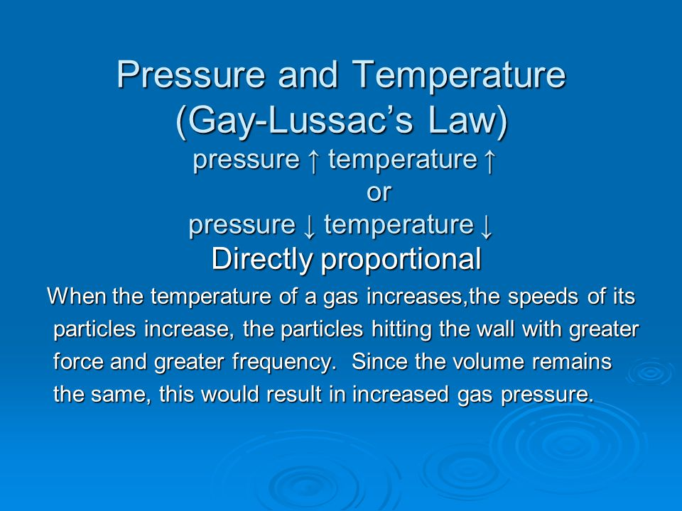 Pressure and Temperature (Gay-Lussac's Law) pressure ↑ temperature ↑ or pressure ↓ temperature ↓ Directly proportional When the temperature of a gas increases,the speeds of its particles increase, the particles hitting the wall with greater particles increase, the particles hitting the wall with greater force and greater frequency.