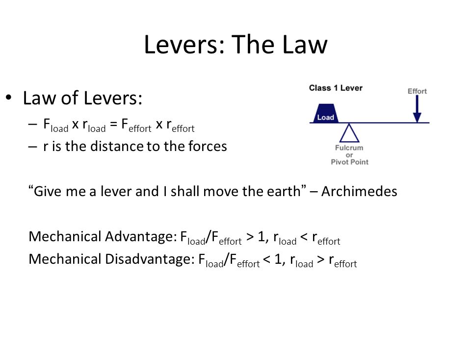 """Levers: The Law Law of Levers: – F load x r load = F effort x r effort – r is the distance to the forces """"Give me a lever and I shall move the earth"""""""