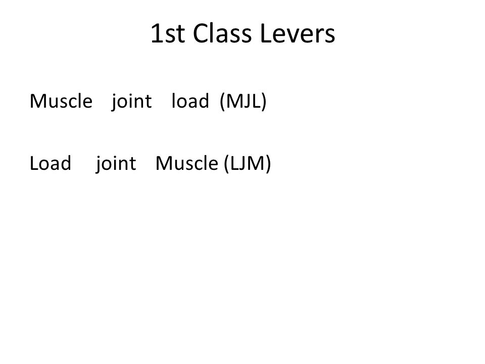 1st Class Levers Muscle joint load (MJL) Load joint Muscle (LJM)