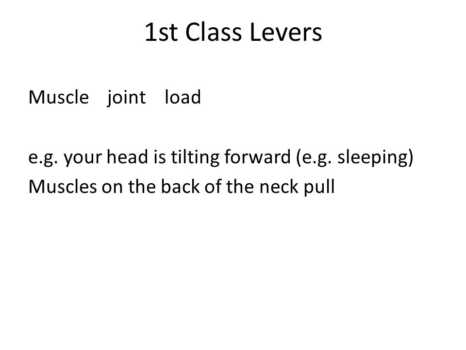 1st Class Levers Muscle joint load e.g. your head is tilting forward (e.g. sleeping) Muscles on the back of the neck pull