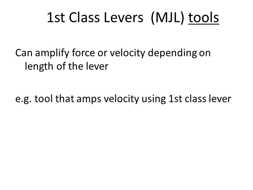 1st Class Levers (MJL) tools Can amplify force or velocity depending on length of the lever e.g. tool that amps velocity using 1st class lever