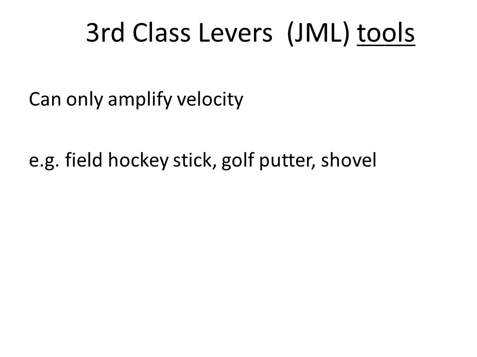 3rd Class Levers (JML) tools Can only amplify velocity e.g. field hockey stick, golf putter, shovel