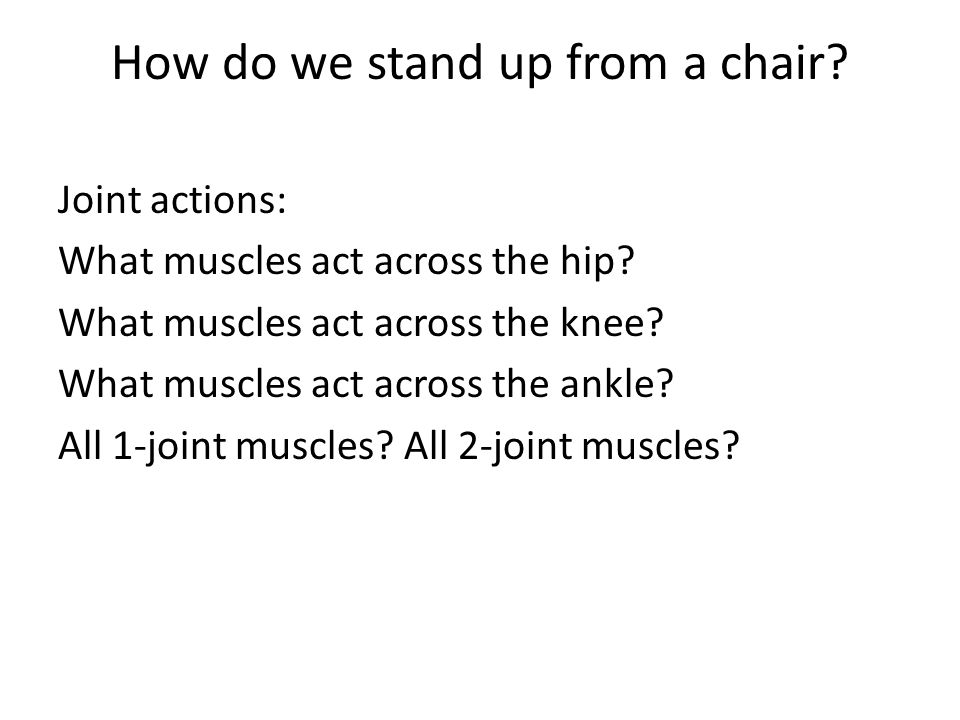 How do we stand up from a chair? Joint actions: What muscles act across the hip? What muscles act across the knee? What muscles act across the ankle?