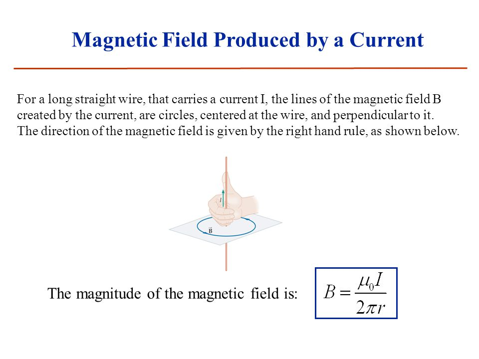 Magnetic Field Produced by a Current For a long straight wire, that carries a current I, the lines of the magnetic field B created by the current, are circles, centered at the wire, and perpendicular to it.