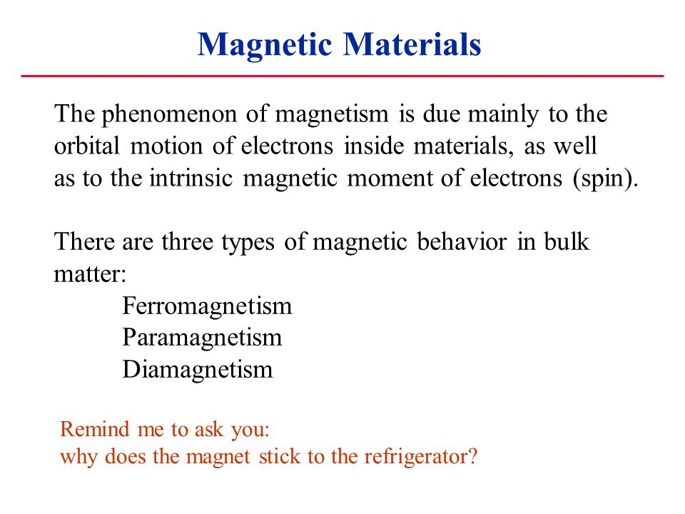 Magnetic Materials The phenomenon of magnetism is due mainly to the orbital motion of electrons inside materials, as well as to the intrinsic magnetic moment of electrons (spin).