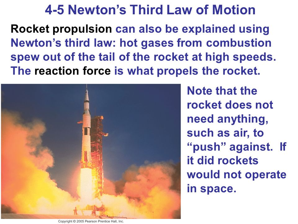 4-5 Newton's Third Law of Motion Rocket propulsion can also be explained using Newton's third law: hot gases from combustion spew out of the tail of t