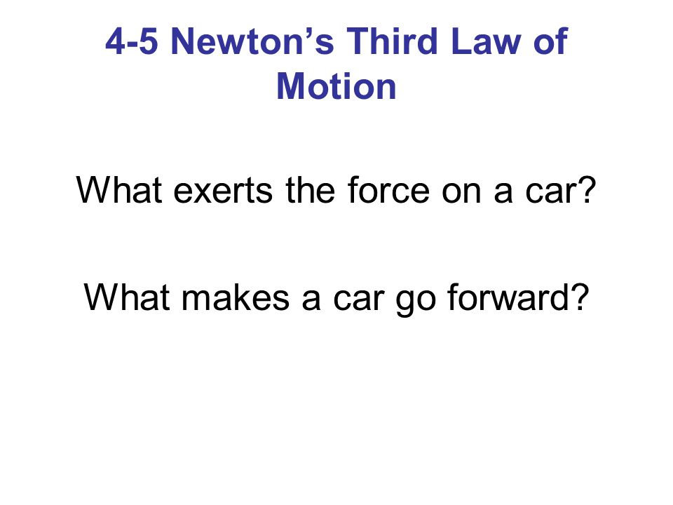 4-5 Newton's Third Law of Motion What exerts the force on a car? What makes a car go forward?
