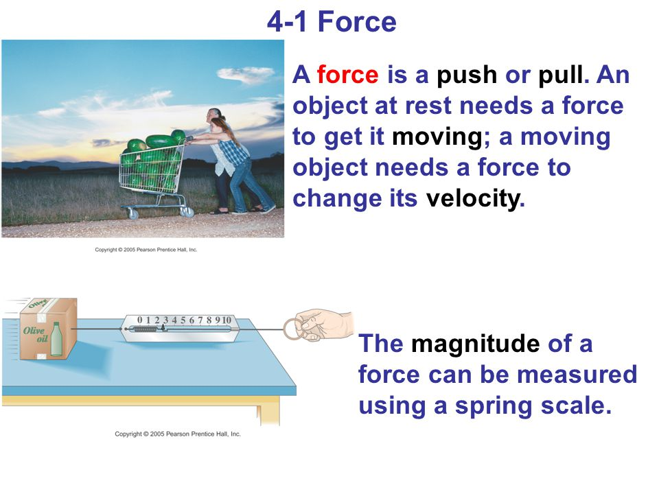 4-1 Force A force is a push or pull. An object at rest needs a force to get it moving; a moving object needs a force to change its velocity. The magni