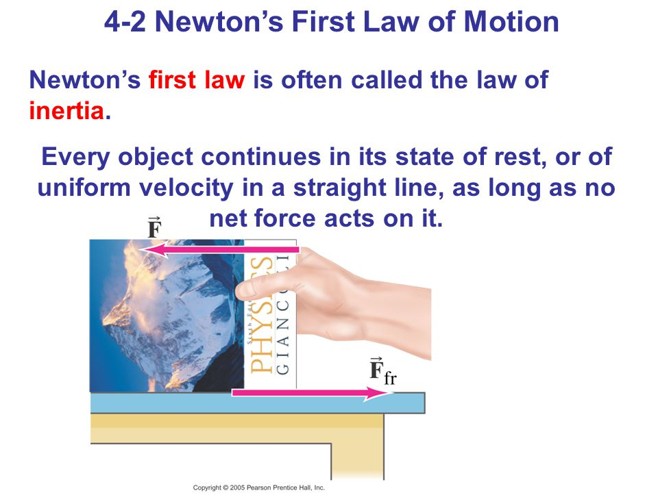4-2 Newton's First Law of Motion Newton's first law is often called the law of inertia. Every object continues in its state of rest, or of uniform vel