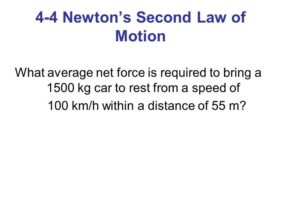 4-4 Newton's Second Law of Motion What average net force is required to bring a 1500 kg car to rest from a speed of 100 km/h within a distance of 55 m