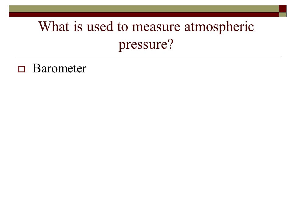 What is used to measure atmospheric pressure  Barometer