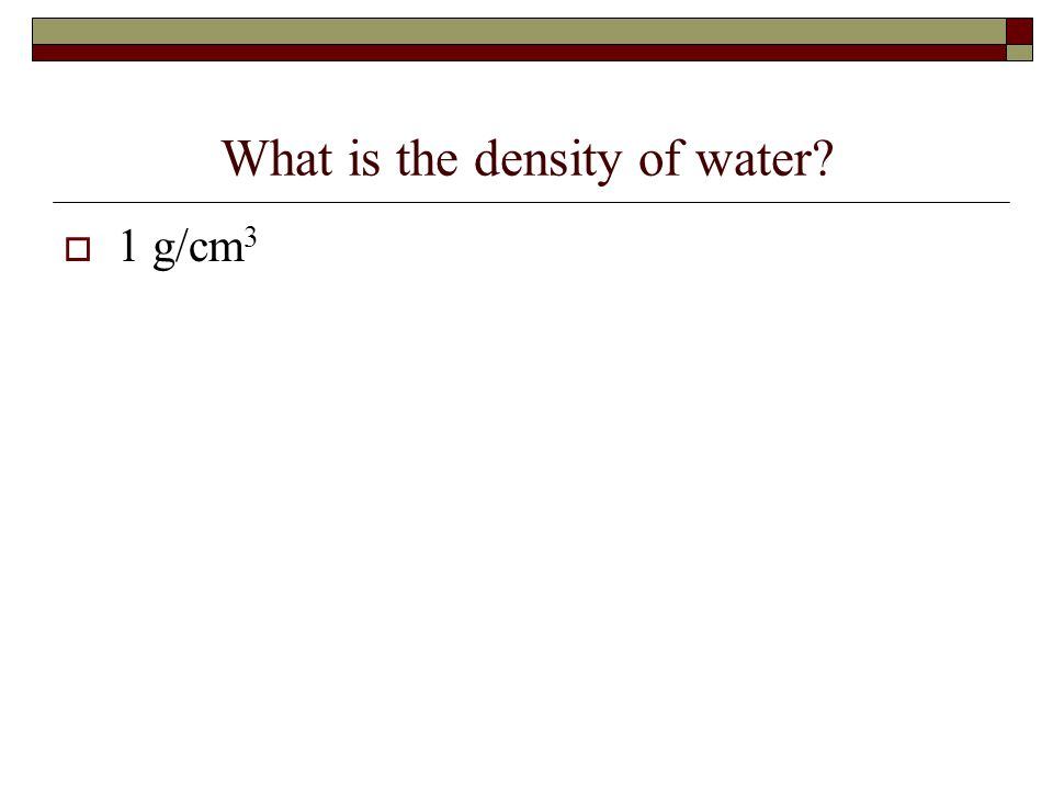 What is the density of water?  1 g/cm 3