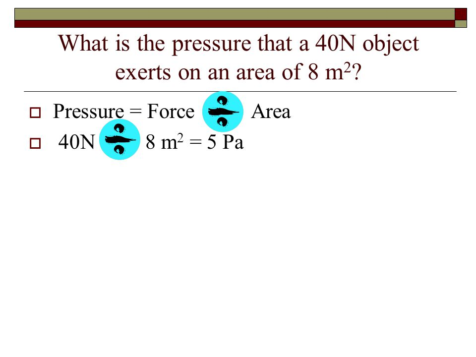 What is the pressure that a 40N object exerts on an area of 8 m 2 .