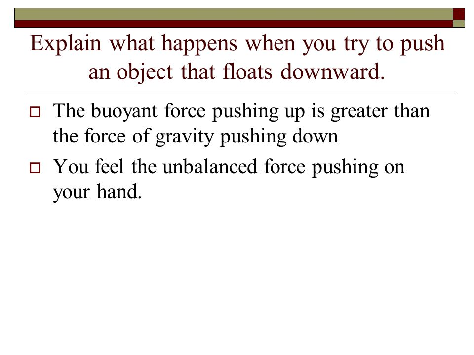 Explain what happens when you try to push an object that floats downward.