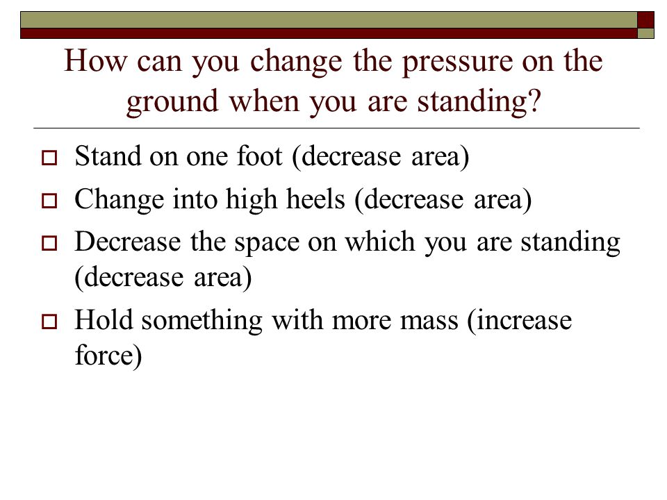 How can you change the pressure on the ground when you are standing.