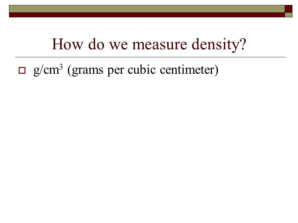How do we measure density?  g/cm 3 (grams per cubic centimeter)