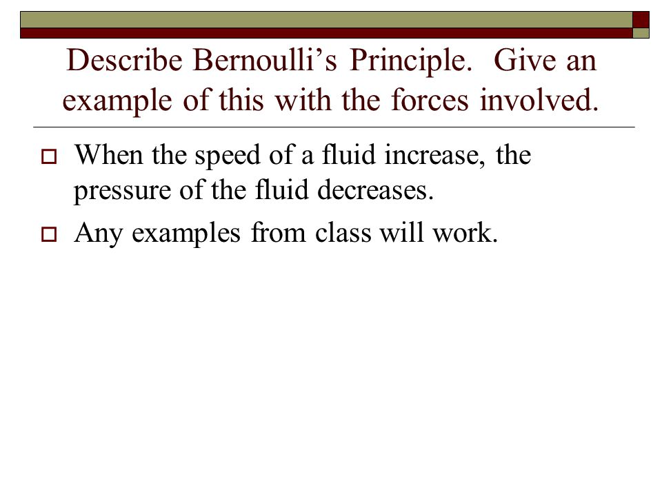 Describe Bernoulli's Principle.Give an example of this with the forces involved.