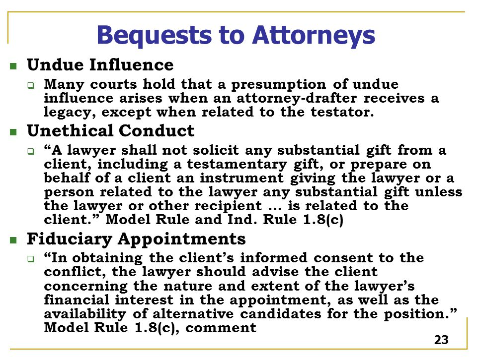 Bequests to Attorneys Undue Influence  Many courts hold that a presumption of undue influence arises when an attorney-drafter receives a legacy, except when related to the testator.