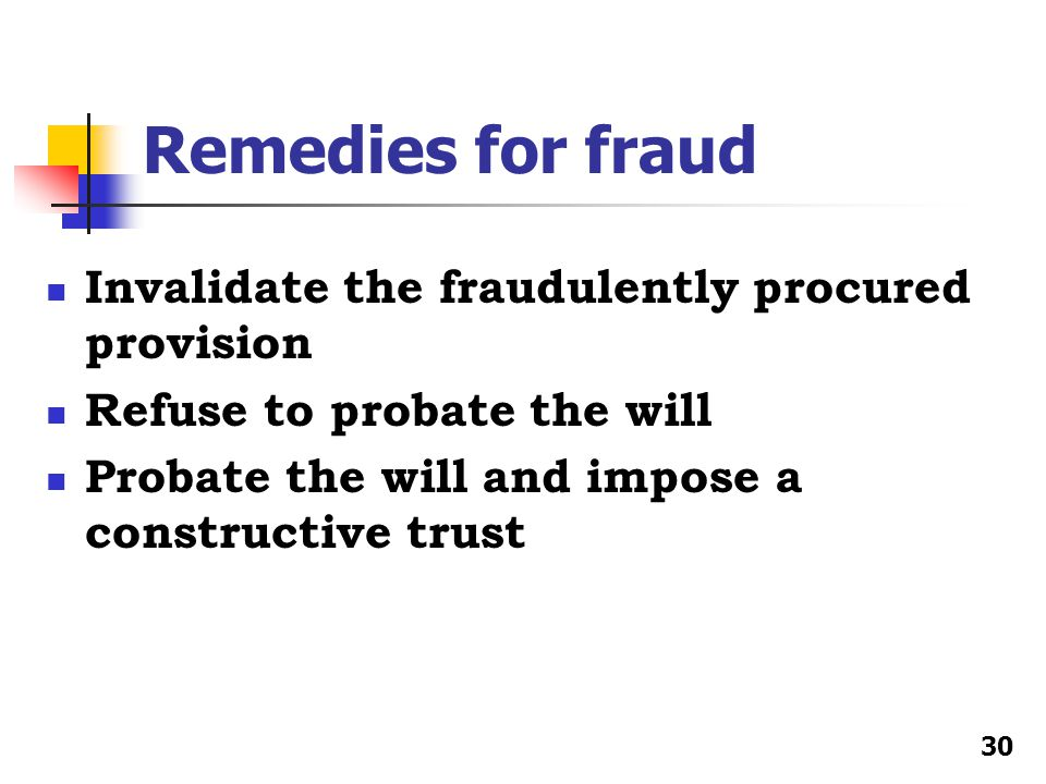 Remedies for fraud Invalidate the fraudulently procured provision Refuse to probate the will Probate the will and impose a constructive trust 30
