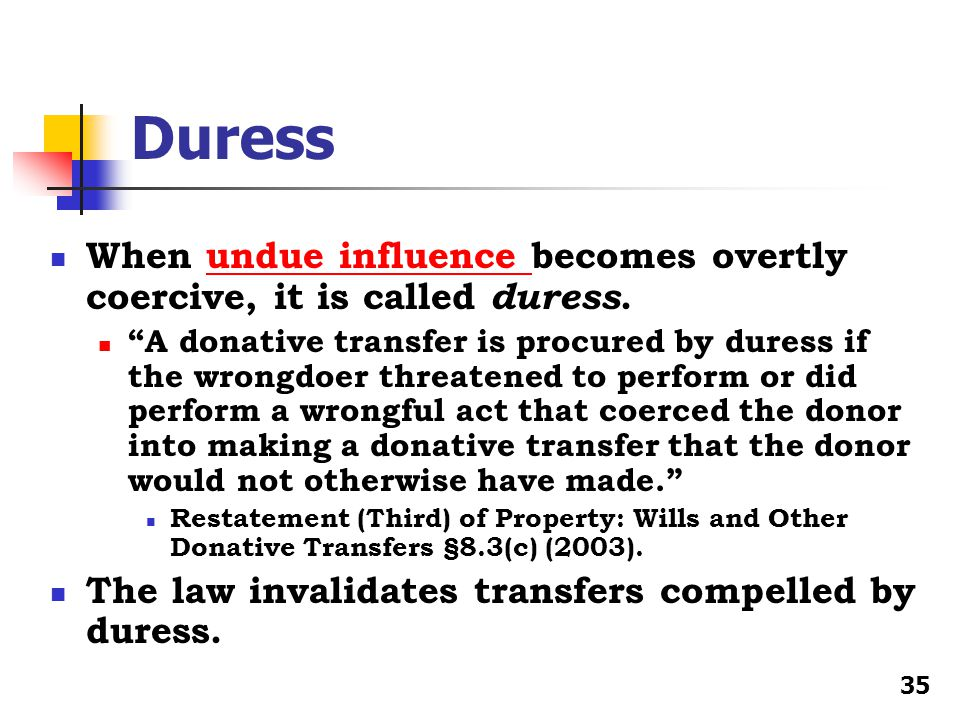 Duress When undue influence becomes overtly coercive, it is called duress.undue influence A donative transfer is procured by duress if the wrongdoer threatened to perform or did perform a wrongful act that coerced the donor into making a donative transfer that the donor would not otherwise have made. Restatement (Third) of Property: Wills and Other Donative Transfers §8.3(c) (2003).