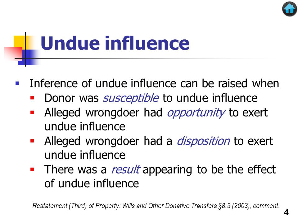 Undue influence  Inference of undue influence can be raised when  Donor was susceptible to undue influence  Alleged wrongdoer had opportunity to exert undue influence  Alleged wrongdoer had a disposition to exert undue influence  There was a result appearing to be the effect of undue influence Restatement (Third) of Property: Wills and Other Donative Transfers §8.3 (2003), comment.