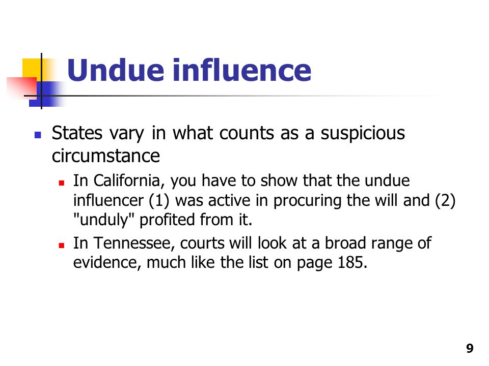 Undue influence States vary in what counts as a suspicious circumstance In California, you have to show that the undue influencer (1) was active in procuring the will and (2) unduly profited from it.