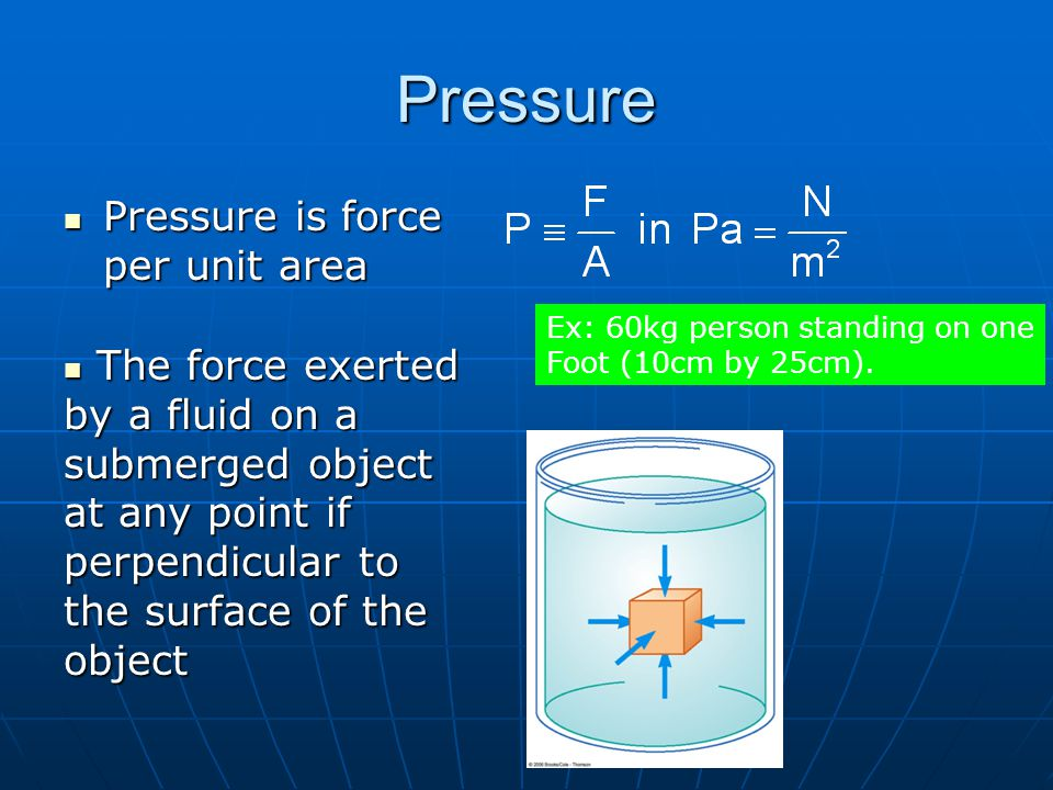 Pressure Pressure is force per unit area Pressure is force per unit area Ex: 60kg person standing on one Foot (10cm by 25cm).