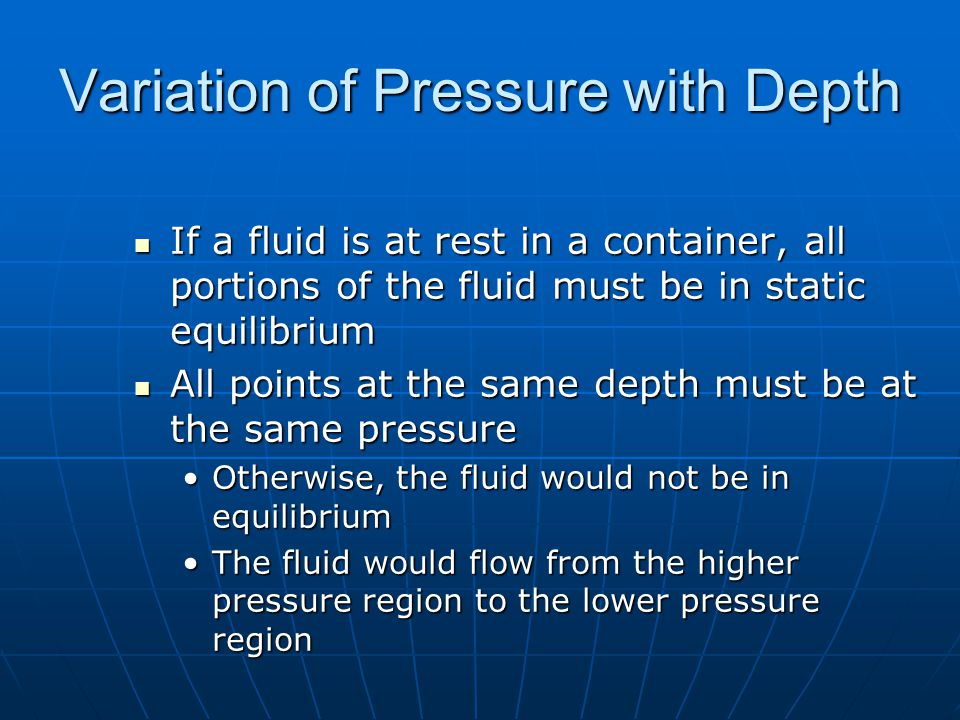 Variation of Pressure with Depth If a fluid is at rest in a container, all portions of the fluid must be in static equilibrium If a fluid is at rest in a container, all portions of the fluid must be in static equilibrium All points at the same depth must be at the same pressure All points at the same depth must be at the same pressure Otherwise, the fluid would not be in equilibriumOtherwise, the fluid would not be in equilibrium The fluid would flow from the higher pressure region to the lower pressure regionThe fluid would flow from the higher pressure region to the lower pressure region