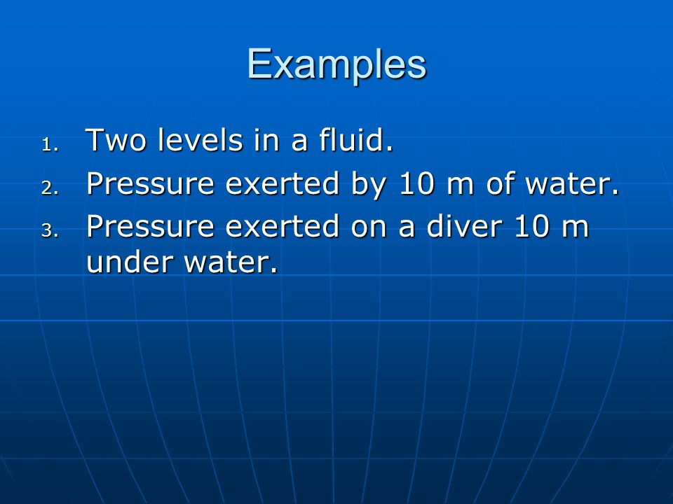 Examples 1. Two levels in a fluid. 2. Pressure exerted by 10 m of water.
