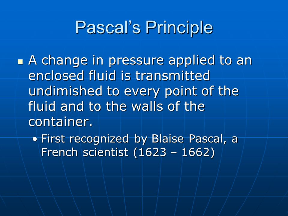 Pascal's Principle A change in pressure applied to an enclosed fluid is transmitted undimished to every point of the fluid and to the walls of the container.