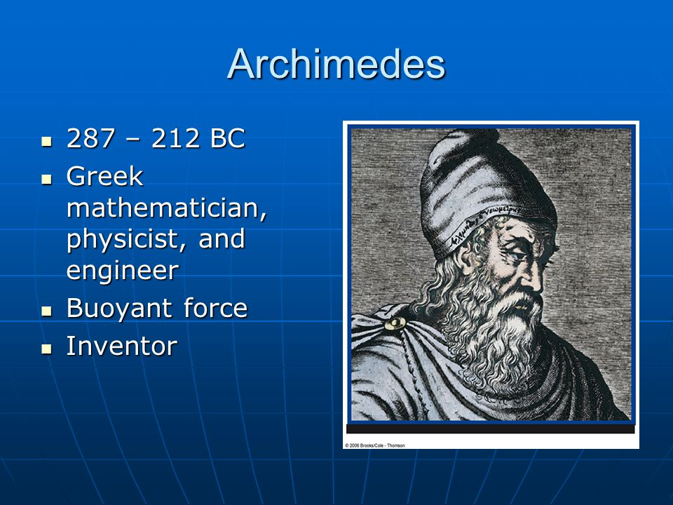 Archimedes 287 – 212 BC 287 – 212 BC Greek mathematician, physicist, and engineer Greek mathematician, physicist, and engineer Buoyant force Buoyant force Inventor Inventor