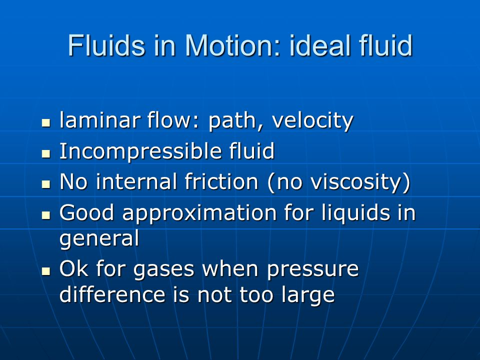Fluids in Motion: ideal fluid laminar flow: path, velocity laminar flow: path, velocity Incompressible fluid Incompressible fluid No internal friction (no viscosity) No internal friction (no viscosity) Good approximation for liquids in general Good approximation for liquids in general Ok for gases when pressure difference is not too large Ok for gases when pressure difference is not too large