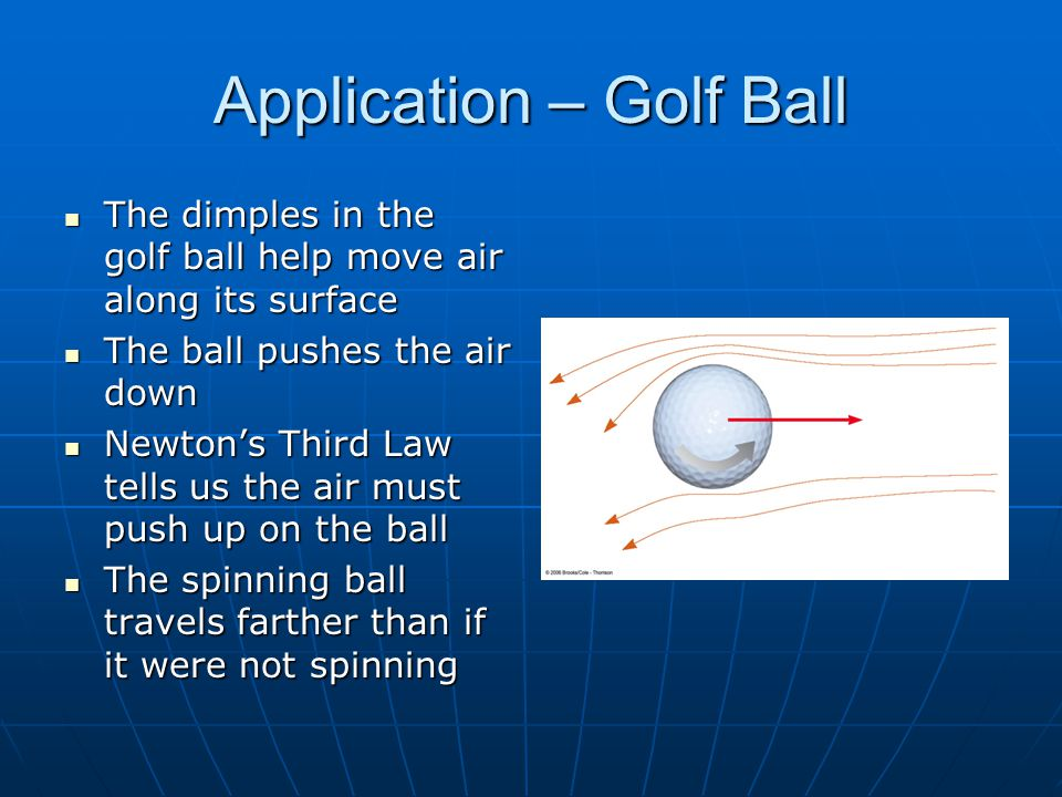 Application – Golf Ball The dimples in the golf ball help move air along its surface The dimples in the golf ball help move air along its surface The ball pushes the air down The ball pushes the air down Newton's Third Law tells us the air must push up on the ball Newton's Third Law tells us the air must push up on the ball The spinning ball travels farther than if it were not spinning The spinning ball travels farther than if it were not spinning