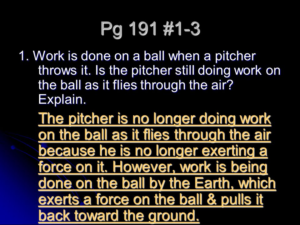 Pg 191 #1-3 1. Work is done on a ball when a pitcher throws it. Is the pitcher still doing work on the ball as it flies through the air? Explain. The